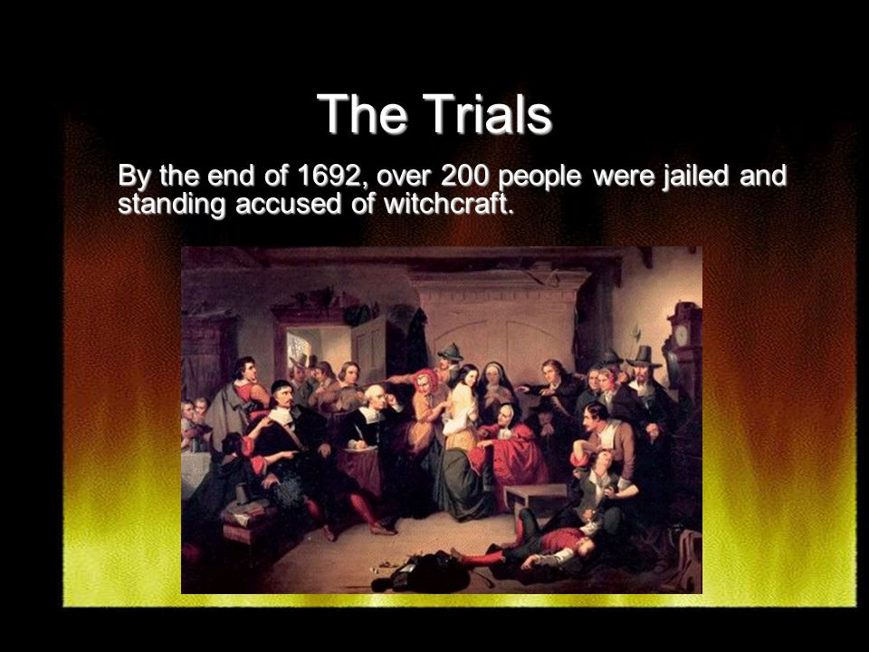 The Trials By the end of 1692, over 200 people were jailed and standing accused of witchcraft.