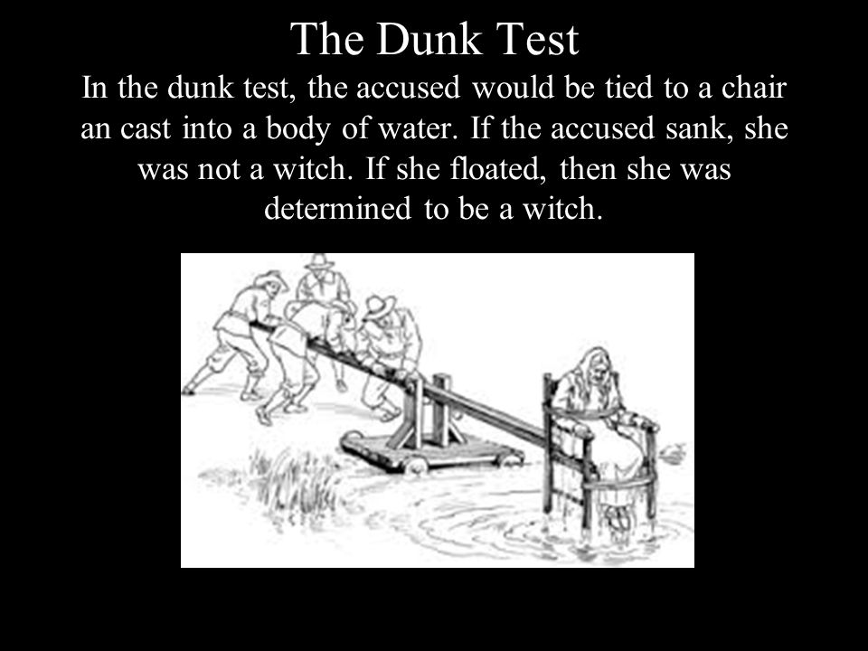 The Dunk Test In the dunk test, the accused would be tied to a chair an cast into a body of water.