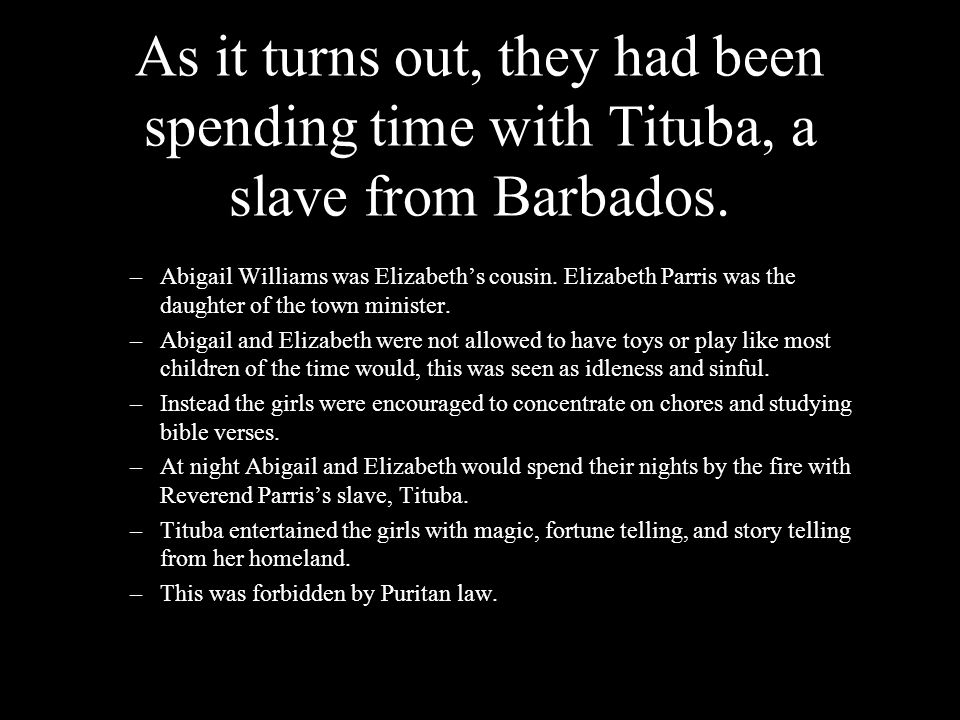 As it turns out, they had been spending time with Tituba, a slave from Barbados.