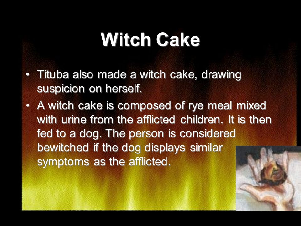 Witch Cake Tituba also made a witch cake, drawing suspicion on herself.