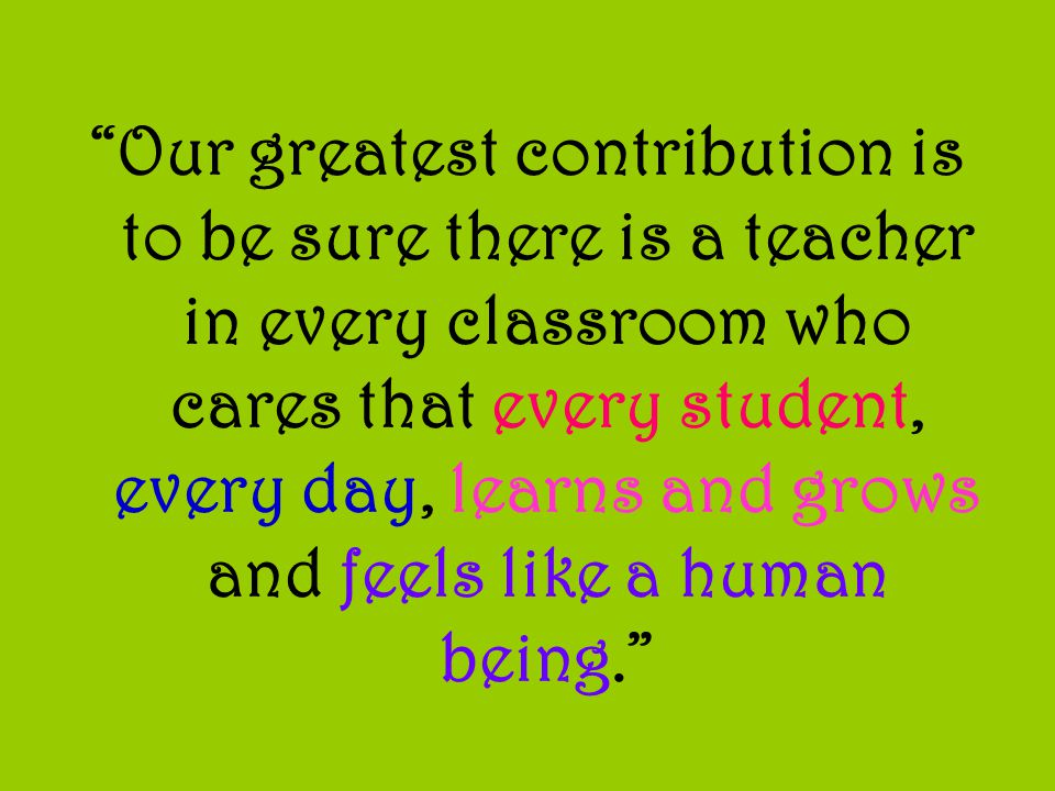 Our greatest contribution is to be sure there is a teacher in every classroom who cares that every student, every day, learns and grows and feels like a human being.