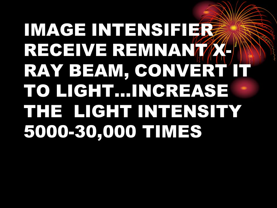 IMAGE INTENSIFIER RECEIVE REMNANT X-RAY BEAM, CONVERT IT TO LIGHT…INCREASE THE LIGHT INTENSITY 5000-30,000 TIMES