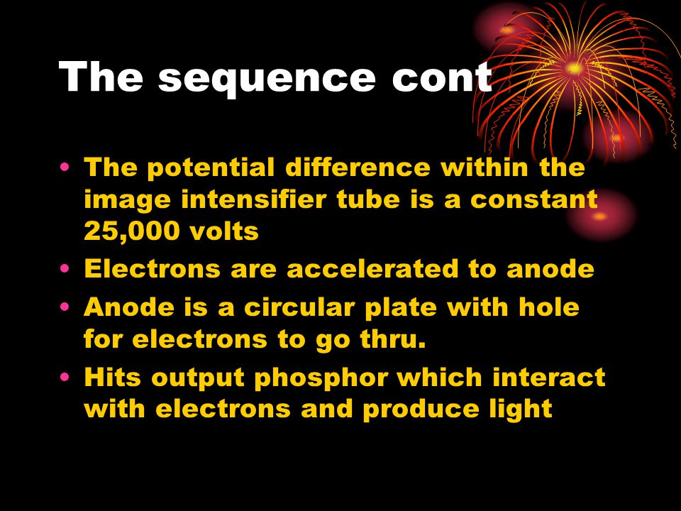 The sequence cont The potential difference within the image intensifier tube is a constant 25,000 volts.