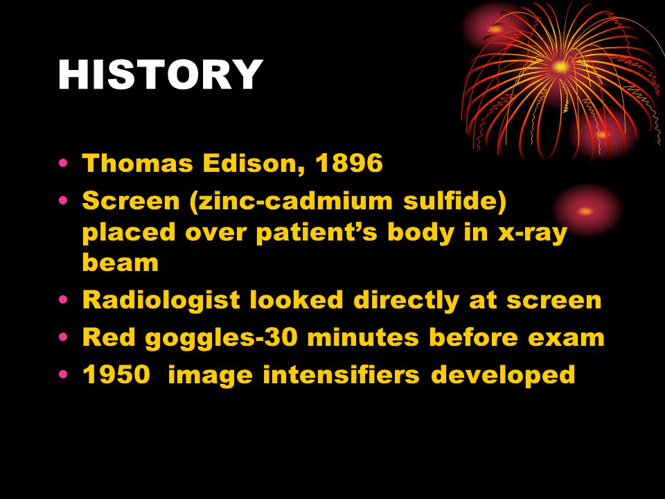 HISTORY Thomas Edison, 1896. Screen (zinc-cadmium sulfide) placed over patient's body in x-ray beam.