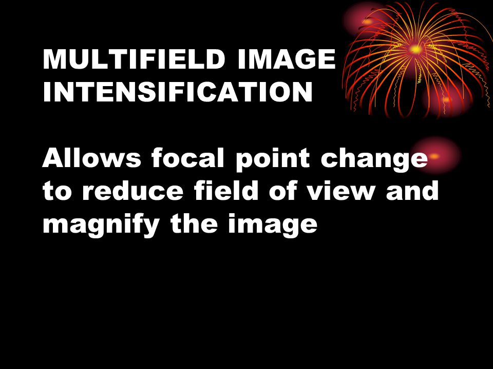 MULTIFIELD IMAGE INTENSIFICATION Allows focal point change to reduce field of view and magnify the image
