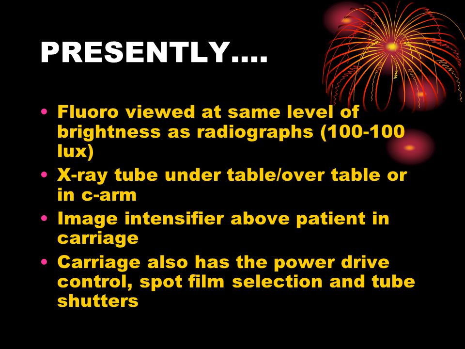 PRESENTLY…. Fluoro viewed at same level of brightness as radiographs (100-100 lux) X-ray tube under table/over table or in c-arm.