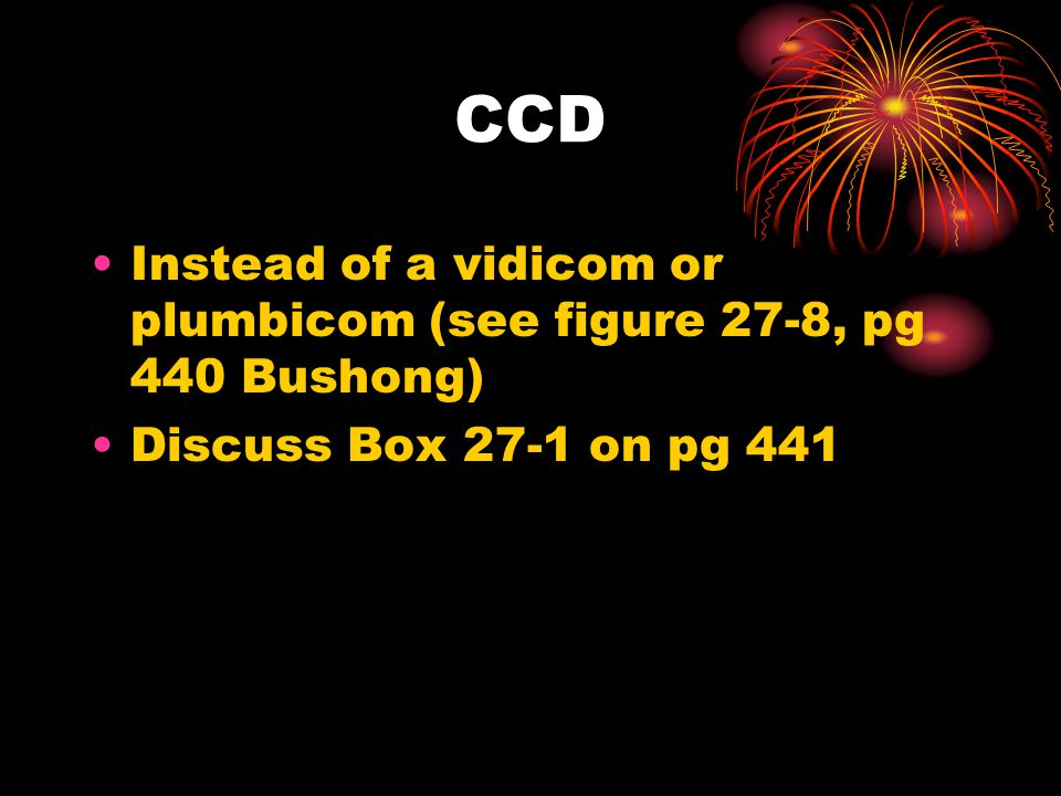 CCD Instead of a vidicom or plumbicom (see figure 27-8, pg 440 Bushong) Discuss Box 27-1 on pg 441