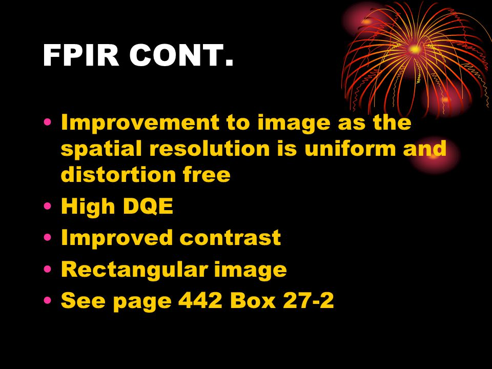 FPIR CONT. Improvement to image as the spatial resolution is uniform and distortion free. High DQE.