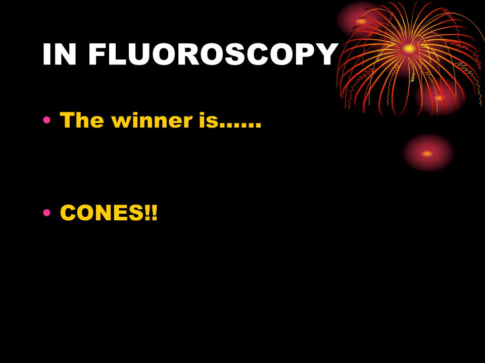 IN FLUOROSCOPY The winner is…… CONES!!
