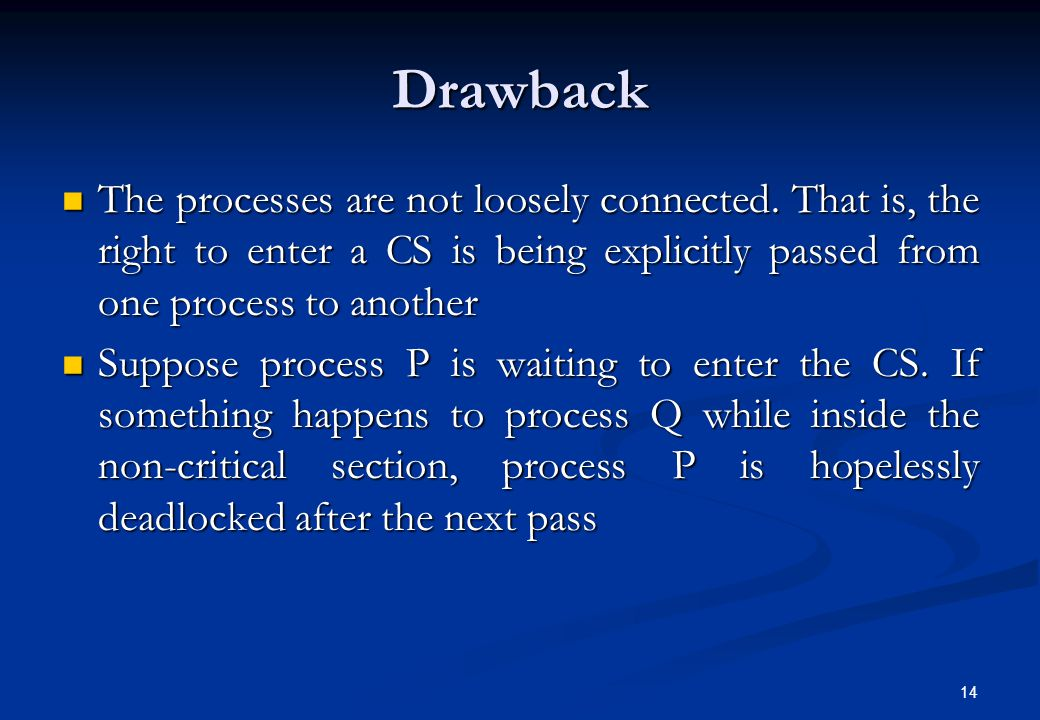 Drawback The processes are not loosely connected. That is, the right to enter a CS is being explicitly passed from one process to another.