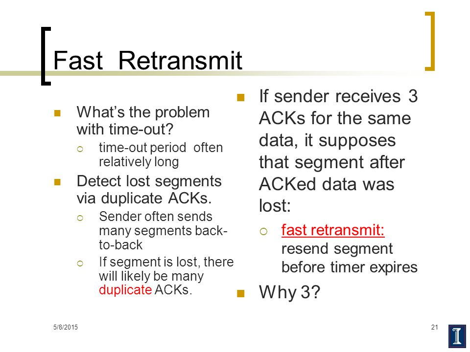 Fast Retransmit If sender receives 3 ACKs for the same data, it supposes that segment after ACKed data was lost: