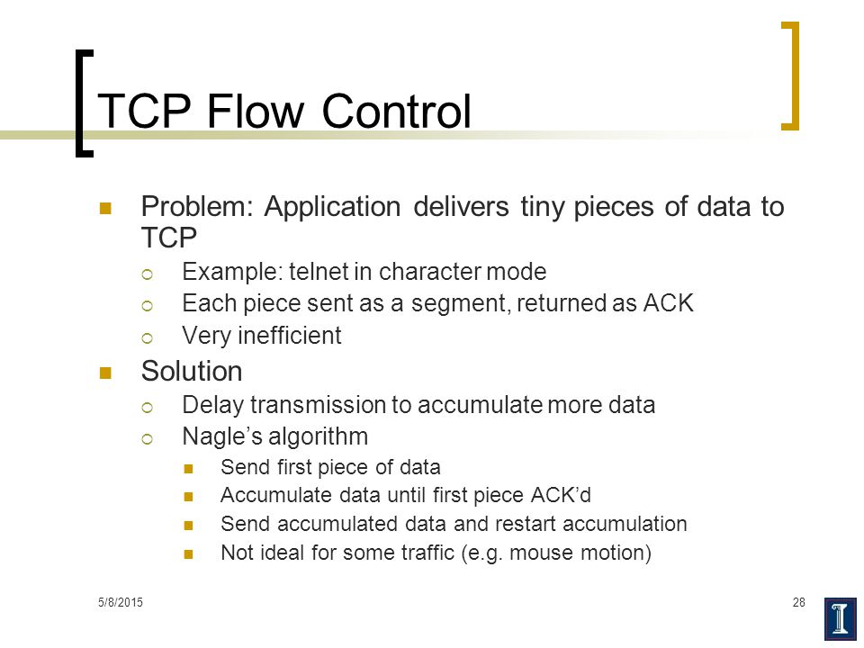 TCP Flow Control Problem: Application delivers tiny pieces of data to TCP. Example: telnet in character mode.