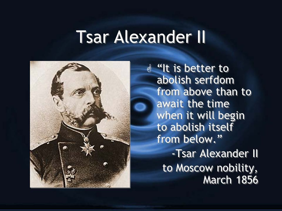Tsar Alexander II It is better to abolish serfdom from above than to await the time when it will begin to abolish itself from below.