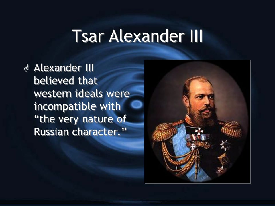 Tsar Alexander III Alexander III believed that western ideals were incompatible with the very nature of Russian character.