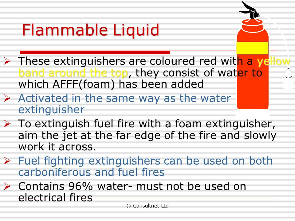 Flammable Liquid These extinguishers are coloured red with a yellow band around the top, they consist of water to which AFFF(foam) has been added.