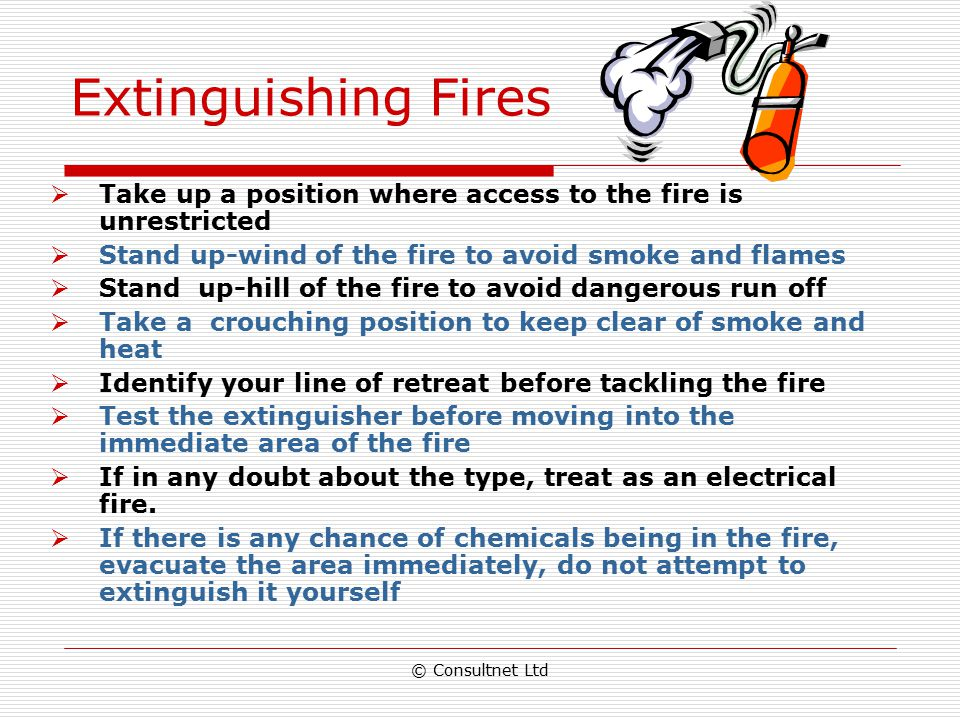 Extinguishing Fires Take up a position where access to the fire is unrestricted. Stand up-wind of the fire to avoid smoke and flames.