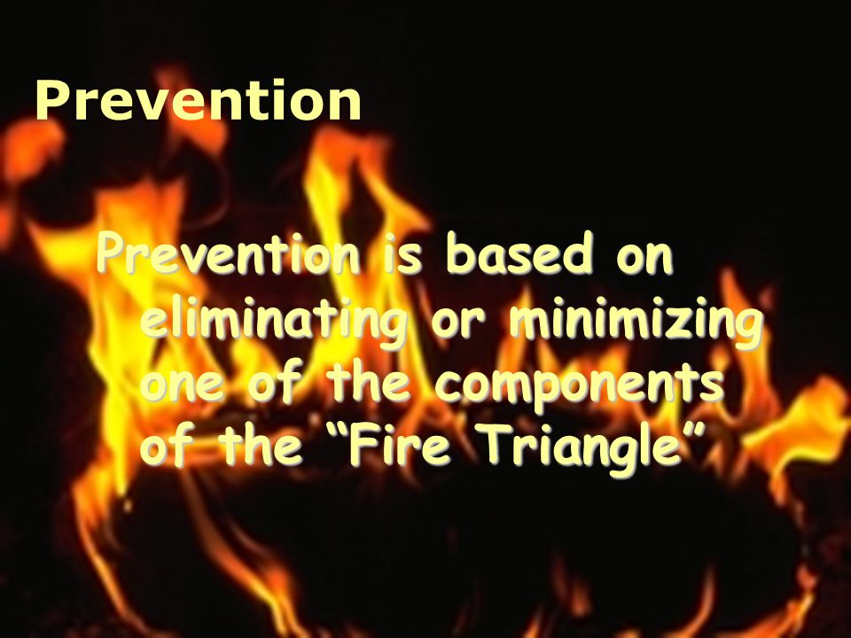 Prevention Prevention is based on eliminating or minimizing one of the components of the Fire Triangle