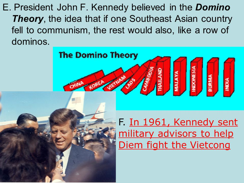 E. President John F. Kennedy believed in the Domino Theory, the idea that if one Southeast Asian country fell to communism, the rest would also, like a row of dominos.
