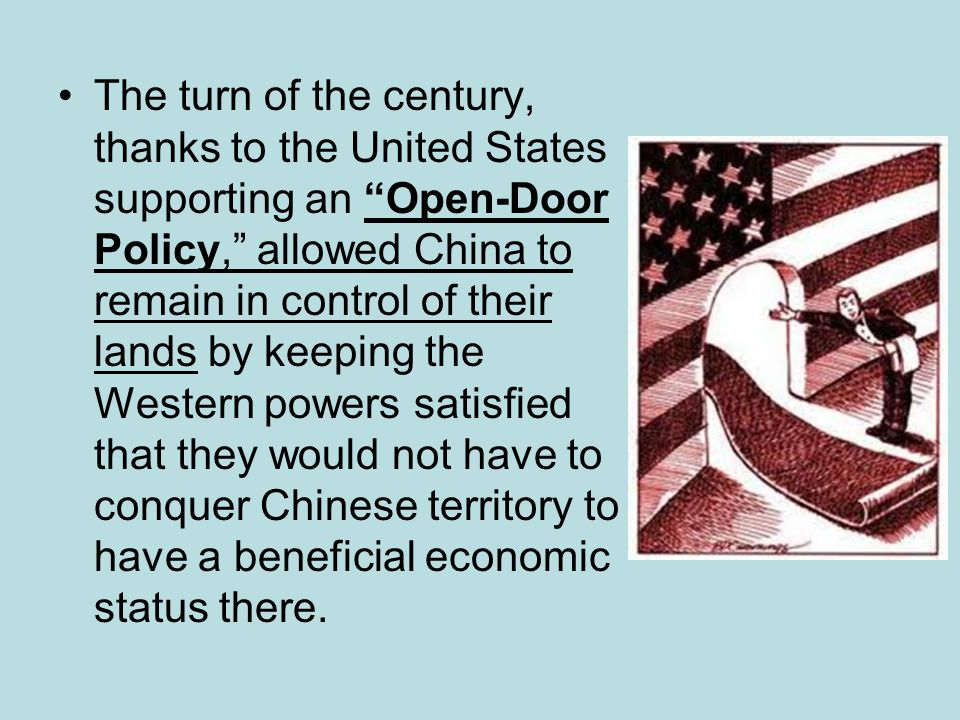The turn of the century, thanks to the United States supporting an Open-Door Policy, allowed China to remain in control of their lands by keeping the Western powers satisfied that they would not have to conquer Chinese territory to have a beneficial economic status there.