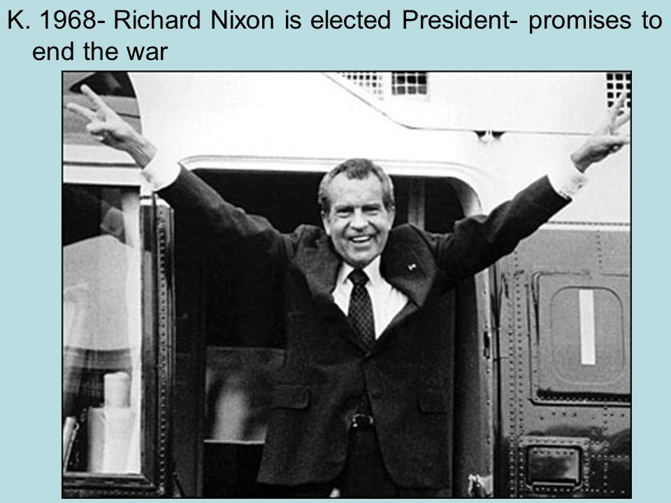K. 1968- Richard Nixon is elected President- promises to end the war