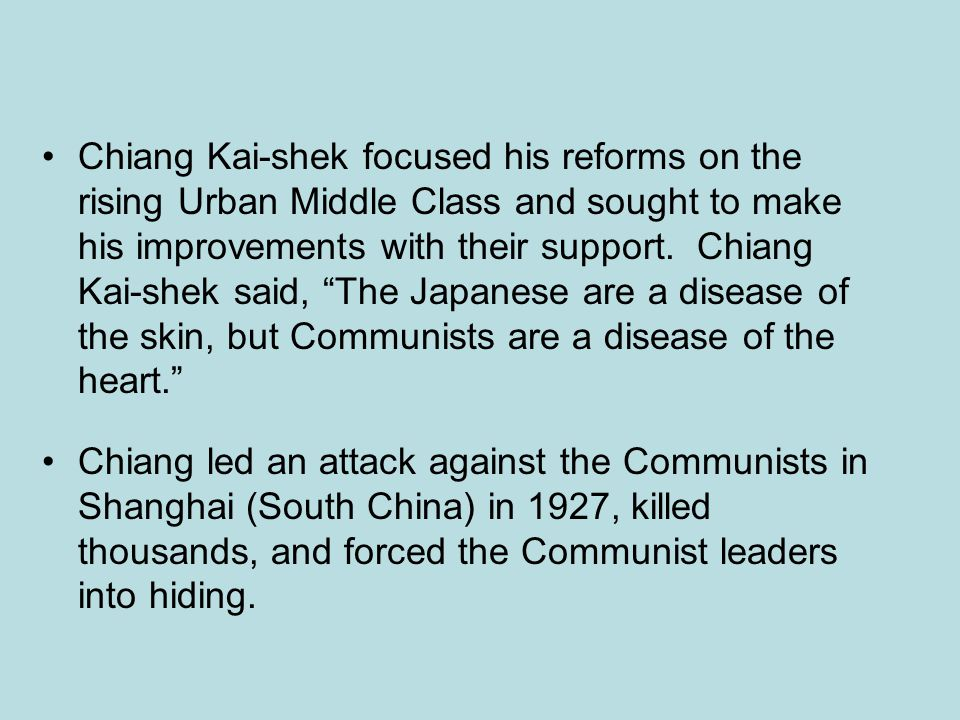 Chiang Kai-shek focused his reforms on the rising Urban Middle Class and sought to make his improvements with their support. Chiang Kai-shek said, The Japanese are a disease of the skin, but Communists are a disease of the heart.
