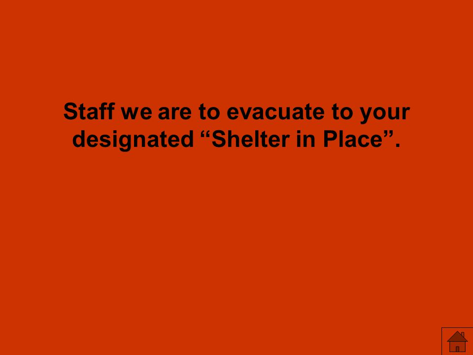 Staff we are to evacuate to your designated Shelter in Place .