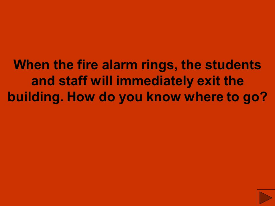 When the fire alarm rings, the students and staff will immediately exit the building.
