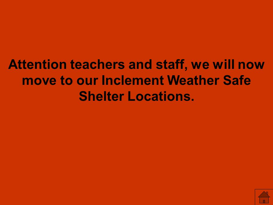 Attention teachers and staff, we will now move to our Inclement Weather Safe Shelter Locations.