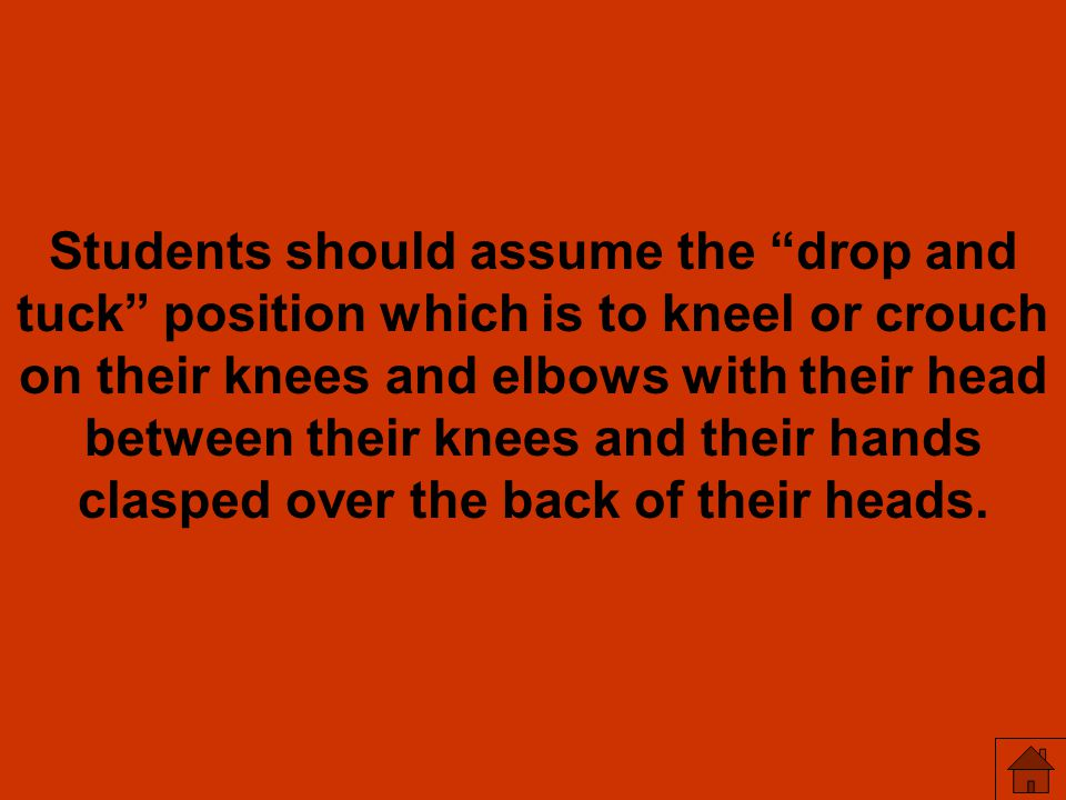 Students should assume the drop and tuck position which is to kneel or crouch on their knees and elbows with their head between their knees and their hands clasped over the back of their heads.