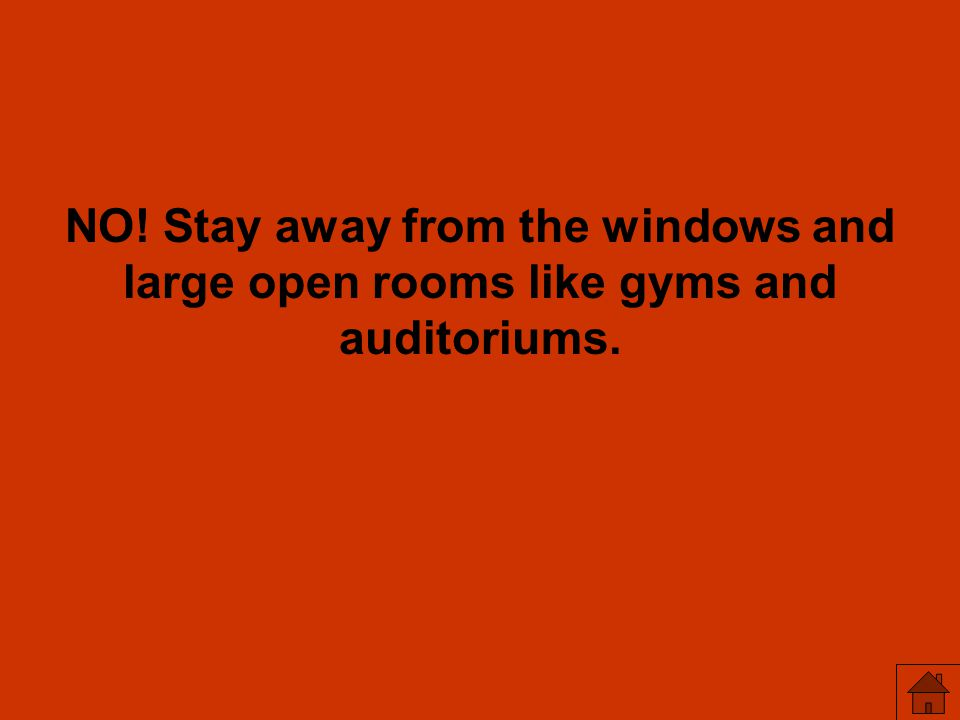 NO! Stay away from the windows and large open rooms like gyms and auditoriums.