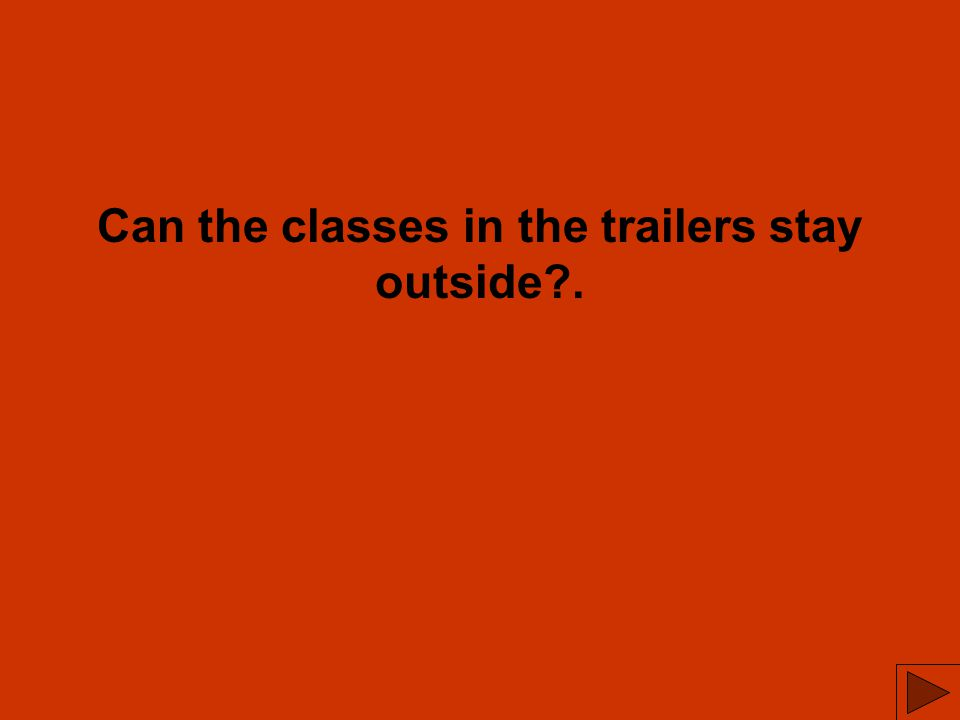 Can the classes in the trailers stay outside .