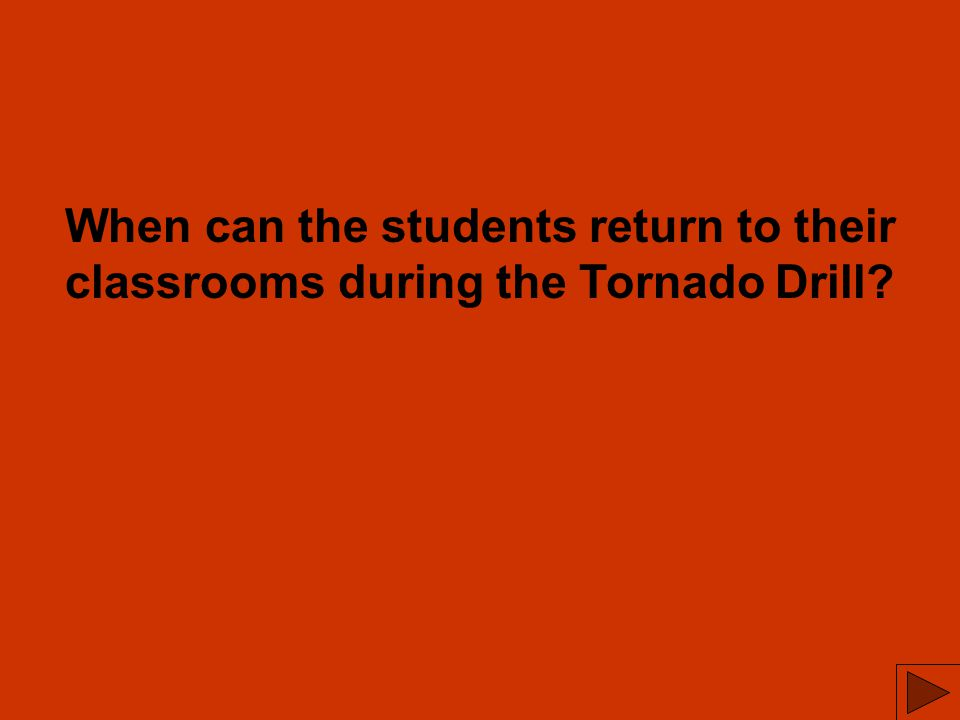 When can the students return to their classrooms during the Tornado Drill