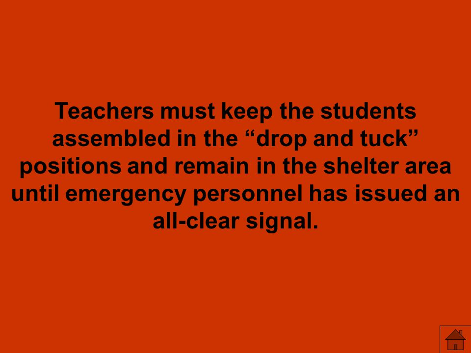 Teachers must keep the students assembled in the drop and tuck positions and remain in the shelter area until emergency personnel has issued an all-clear signal.