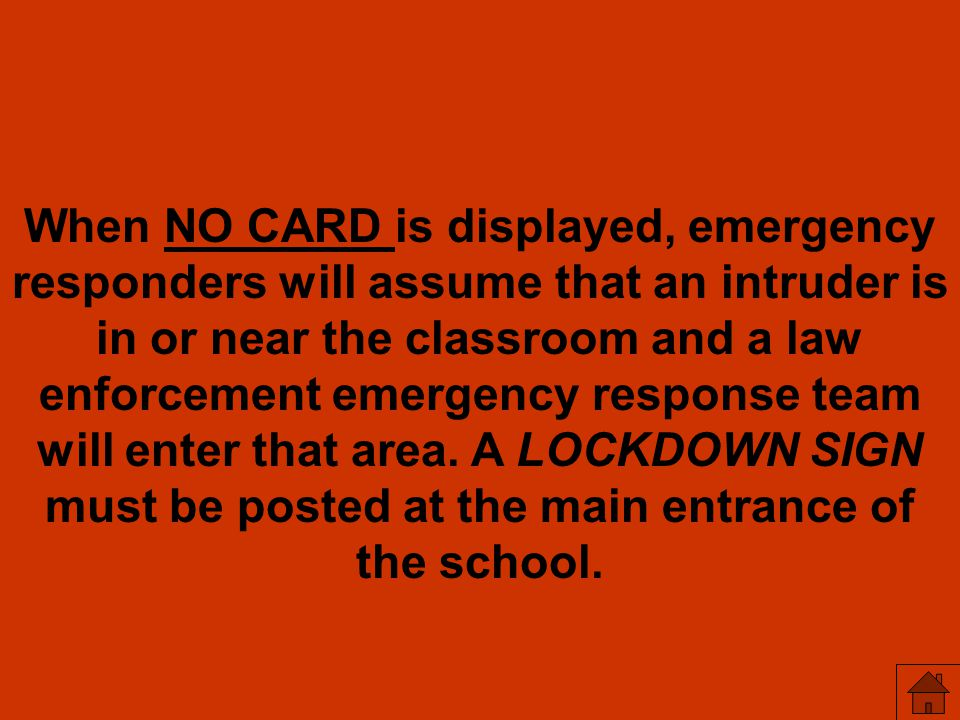When NO CARD is displayed, emergency responders will assume that an intruder is in or near the classroom and a law enforcement emergency response team will enter that area.