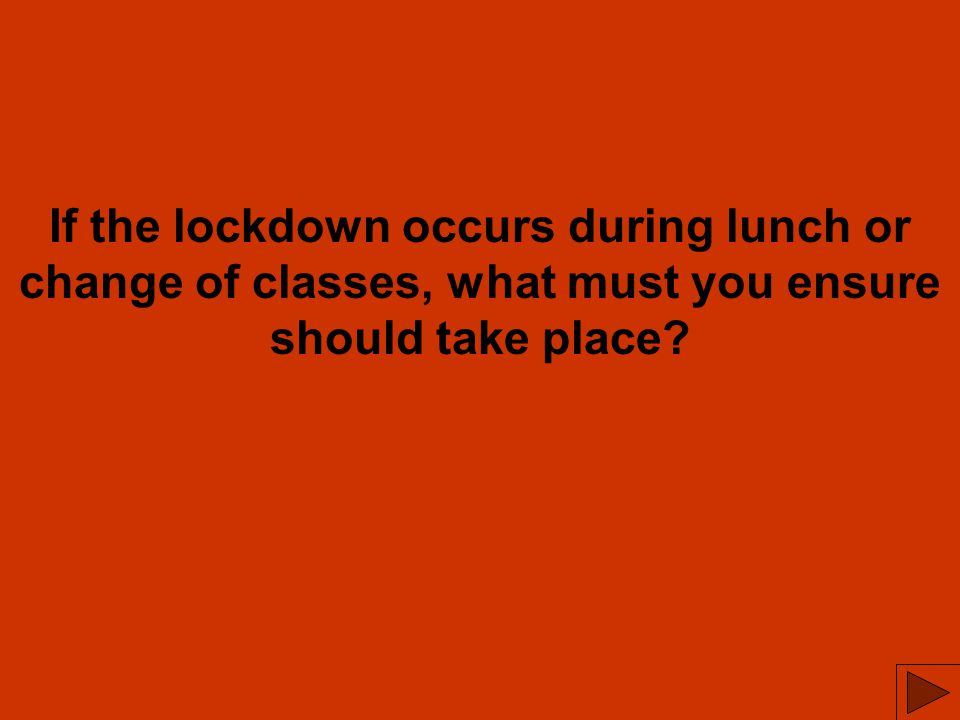 If the lockdown occurs during lunch or change of classes, what must you ensure should take place