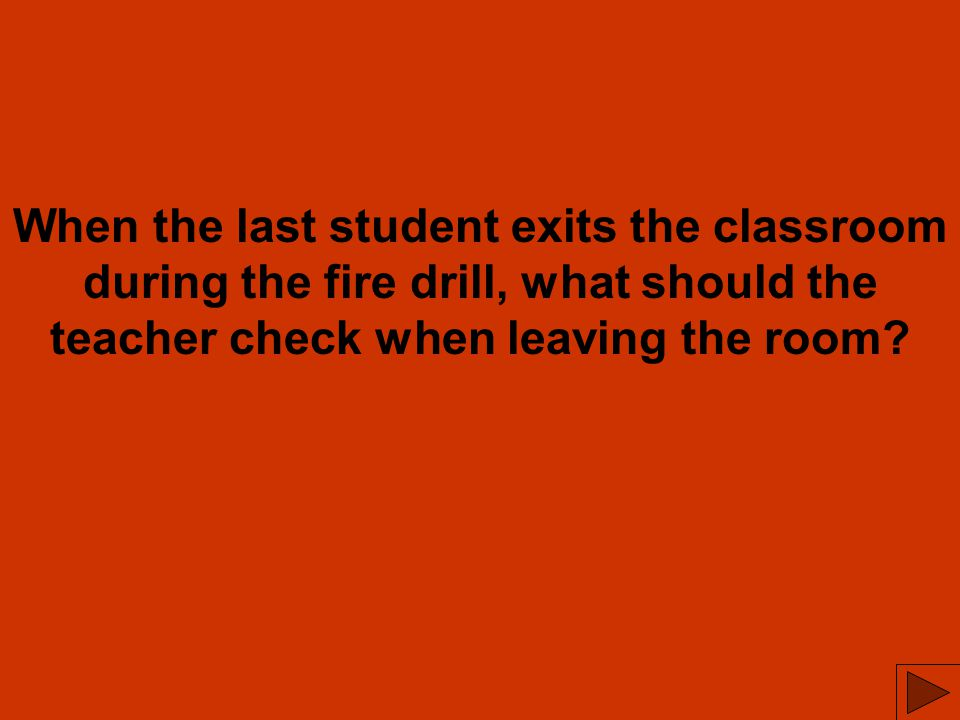 When the last student exits the classroom during the fire drill, what should the teacher check when leaving the room