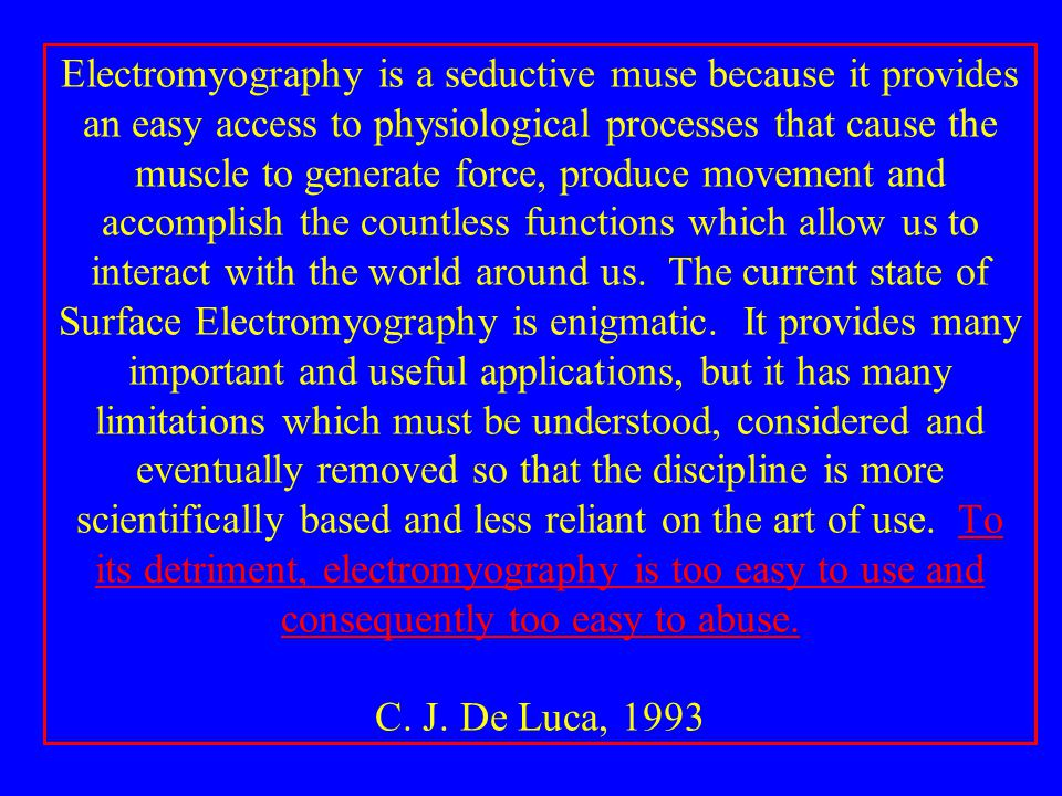 Electromyography is a seductive muse because it provides an easy access to physiological processes that cause the muscle to generate force, produce movement and accomplish the countless functions which allow us to interact with the world around us.
