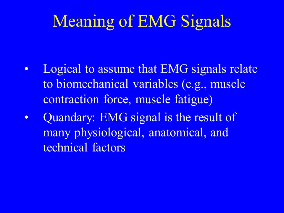 Meaning of EMG Signals Logical to assume that EMG signals relate to biomechanical variables (e.g., muscle contraction force, muscle fatigue)