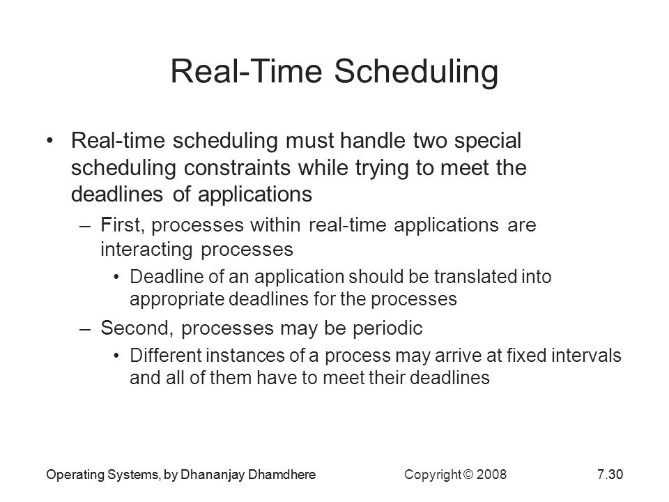 Real-Time Scheduling Real-time scheduling must handle two special scheduling constraints while trying to meet the deadlines of applications.