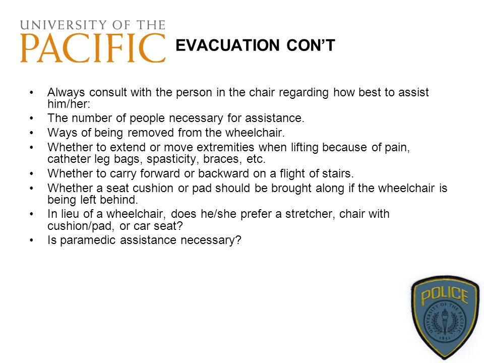 EVACUATION CON'T Always consult with the person in the chair regarding how best to assist him/her: The number of people necessary for assistance.