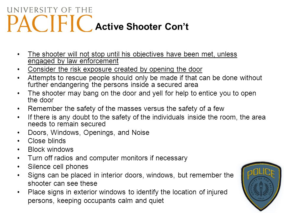 Active Shooter Con't The shooter will not stop until his objectives have been met, unless engaged by law enforcement.
