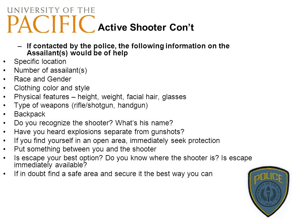 Active Shooter Con't If contacted by the police, the following information on the Assailant(s) would be of help.
