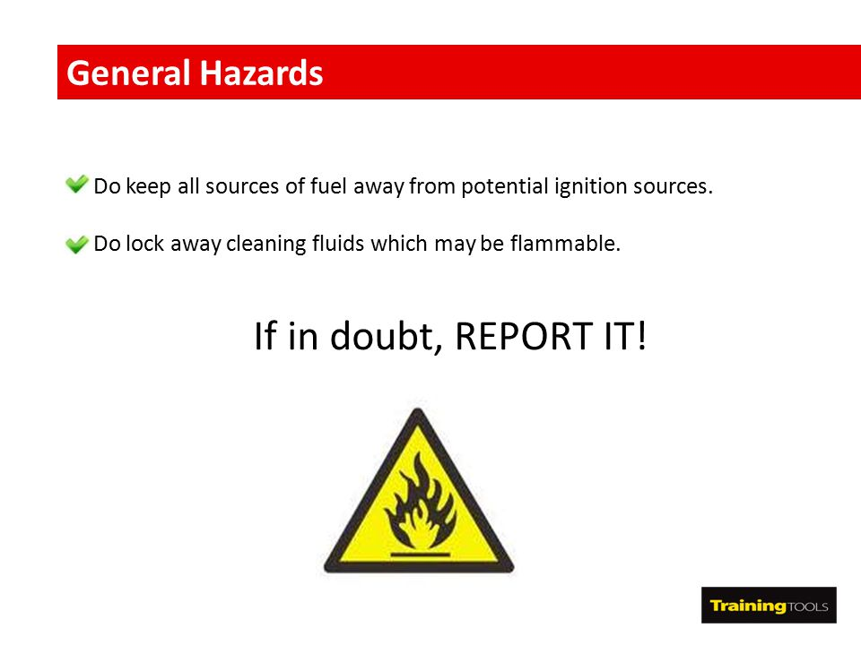 If in doubt, REPORT IT! General Hazards