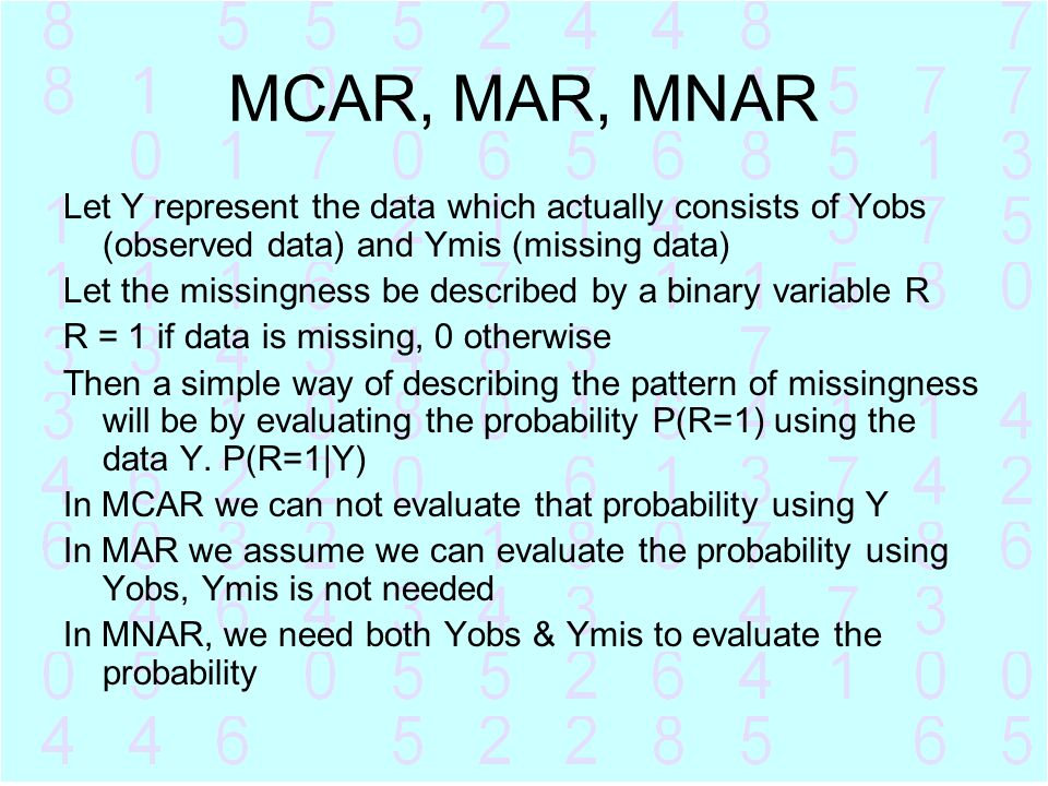 MCAR, MAR, MNAR Let Y represent the data which actually consists of Yobs (observed data) and Ymis (missing data)