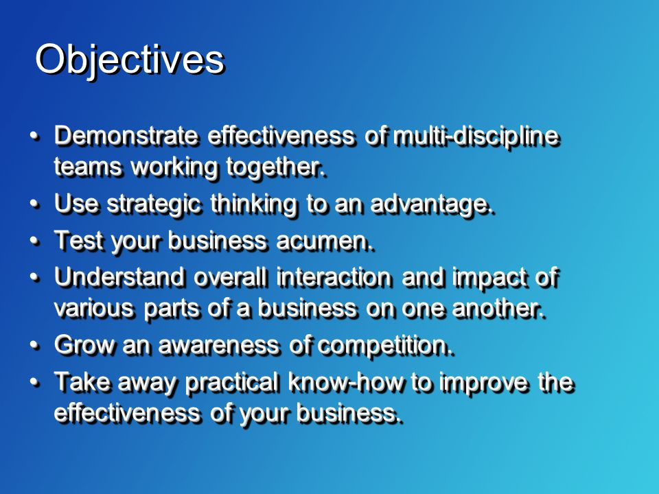 Objectives Demonstrate effectiveness of multi-discipline teams working together. Use strategic thinking to an advantage.