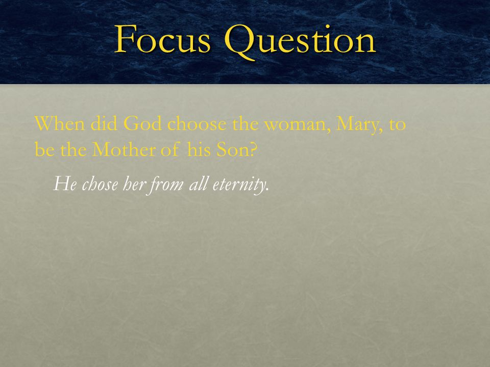 Focus Question When did God choose the woman, Mary, to be the Mother of his Son.