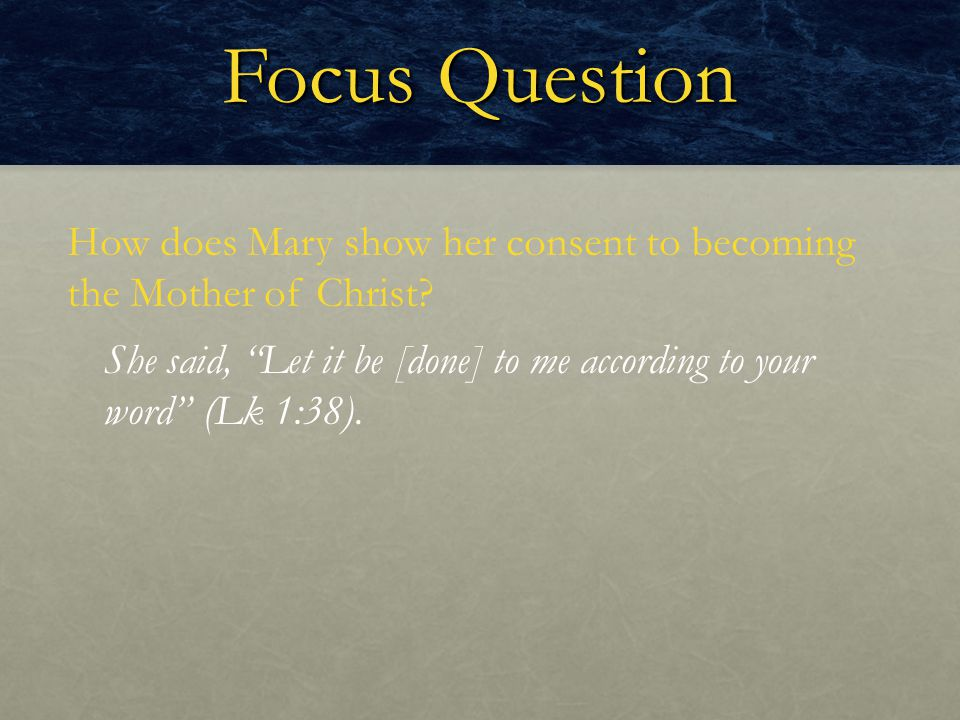 Focus Question How does Mary show her consent to becoming the Mother of Christ.