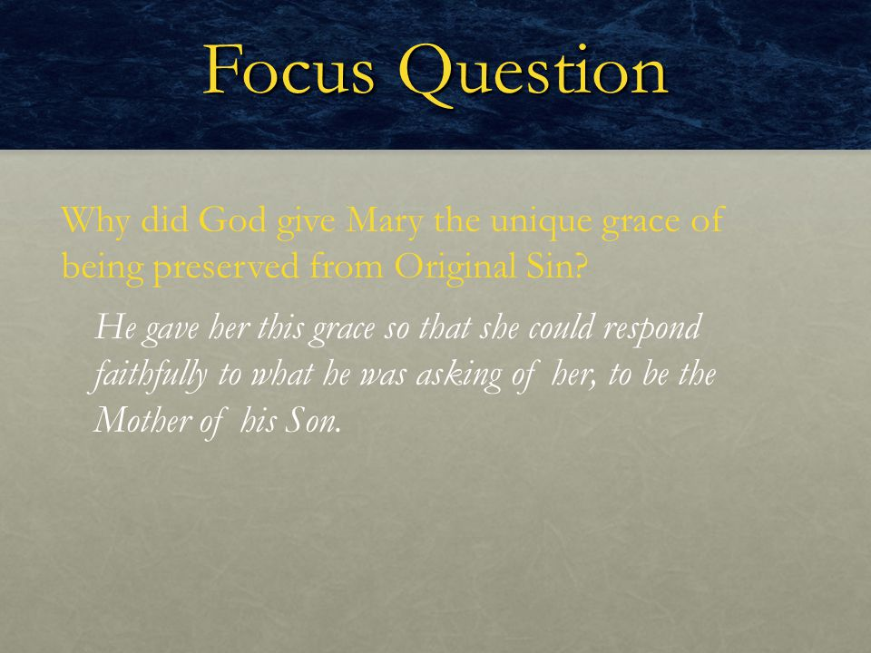 Focus Question Why did God give Mary the unique grace of being preserved from Original Sin