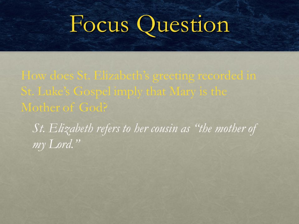 Focus Question How does St. Elizabeth's greeting recorded in St. Luke's Gospel imply that Mary is the Mother of God