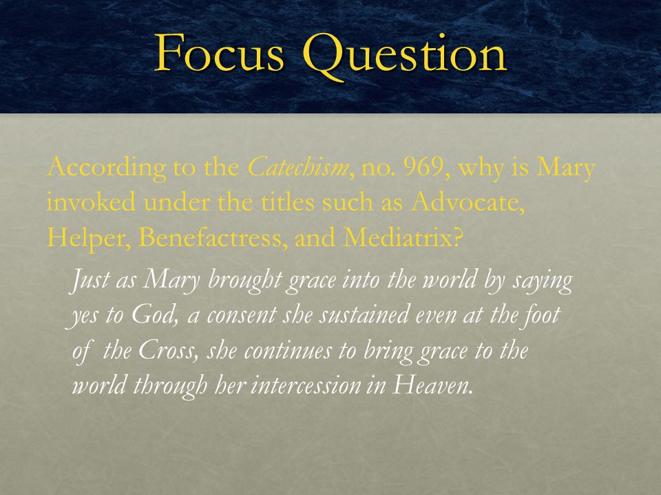 Focus Question According to the Catechism, no. 969, why is Mary invoked under the titles such as Advocate, Helper, Benefactress, and Mediatrix